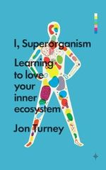 I, Superorganism : Learning to Love Your Inner Ecosystem - Jon Turney