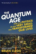 The Quantum Age : How the Physics of the Very Small Has Transformed Our Lives - Brian Clegg
