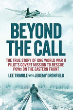 Beyond the Call : The True Story of One World War II Pilot's Covert Mission to Rescue Pows on the Eastern Front - Lee Trimble