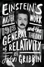 Einstein's Masterwork : 1915 and the General Theory of Relativity - John Gribbin