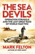 The Sea Devils : Operation Struggle and the Last Great Raid of World War Two - Mark Felton