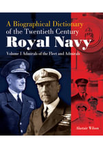 A Biographical Dictionary of the Twentieth-Century Royal Navy : Volume 1 - Admirals of the Fleet and Admirals - Alastair Wilson