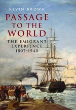 Passage to the World : The Emigrant Experience 1807-1939 - Kevin Brown
