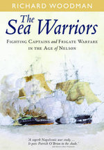 The Sea Warriors : Fighting Captains and Frigate Warfare in the Age of Nelson - Richard Woodman