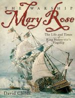 The Warship Mary Rose : The Life & Times of King Henry VIII's Flagship - David Childs