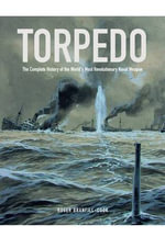 Torpedo : The Complete History of the World's Most Revolutionary Naval Weapon - Roger Branfill-Cook