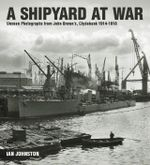 A Shipyard at War : Unseen Photographs from John Brown's, Clydebank 1914 - 1918 - Ian Johnston