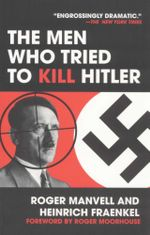 The Men Who Tried to Kill Hitler : The Attempt on Hitler's Life in July 1944 - Roger Manvell