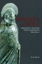 Sparta at War : Strategy, Tactics and Campaigns 950-362 BC - Dr Scott M. Rusch