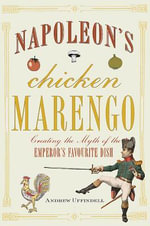 Napoleon's Chicken Marengo : Creating the Myth of the Emperor's Favourite Dish - Andrew Uffindell