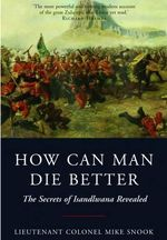 How Can Man Die Better : The Secrets of Isandlwana Revealed - Lieut. Col. Mike Snook