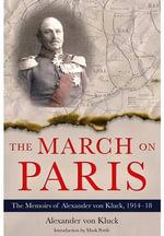 The March on Paris : The Memoirs of Alexander von Kluck, 1914-1918 - Alexander von Kluck