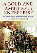 A Bold and Ambitious Enterprise : The British Army in the Low Countries, 1813 - 1814 - Andrew Bamford