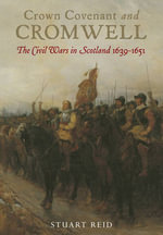 Crown Covenant and Cromwell : The Civil Wars in Scotland 1639 - 1651 - Stuart Reid