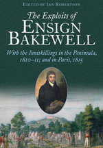 The Exploits of Ensign Bakewell MS : With the Inniskillings in the Peninsula, & in Paris, 1811 - 11: 1815 - Ian Robertson