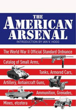 The American Arsenal : The World War II Official Standard Ordnance Catalogue of Artillery, Small Arms, Tanks, Armoured Cars, Artillery, Antiaircraft Guns, Ammunition, Grenades and Mines - Ian V. Hogg