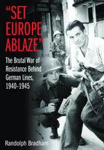 Set Europe Ablaze : The Brutal War of Resistance Behind German Lines, 1940-1945 - Randolph Bradham