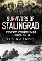Survivors of Stalingrad : Eyewitness Accounts from the 6th Army, 1942-1943 - Reinhold Busch