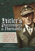 Hitler's Paratroopers in Normandy : The German II Parachute Corps in the Battle for France, 1944 - Gilberto Vilahermosa