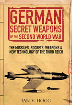 German Secret Weapons of World War II : The Missiles, Rockets, Weapons and New Technology of the Third Reich - Ian Hogg