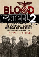 Blood and Steel 2 : The Wehrmacht Archive - Retreat to the Reich, September to December 1944 - Donald E. Graves