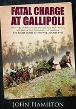 Fatal Charge at Gallipoli : The Story of One of the Bravest and Most Futile Actions of the Dardanelles Campaign - The Light Horse at the Nek - August 1915 - John Hamilton
