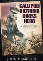 Gallipoli Victoria Cross Hero : The Price of Valour - The Triumph and Tragedy of Hugo Throssell - John Hamilton