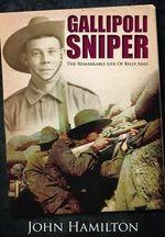 Gallipoli Sniper : The Remarkable Life of Billy Sing - John Hamilton