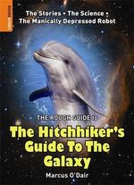The Rough Guide to the Hitchhiker's Guide to the Galaxy : The Stories. The Science. The Manically Depressed Robot