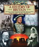 A History of Britain : The Key Events That Have Shaped Britain From Neolithic Times to the 21st Century - Richard Dargie