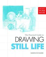The Practical Guide to Drawing Still Life : Artist's Workbook - Barrington Barber