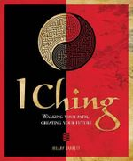 I Ching : Walking Your Path, Creating Your Future - Hilary Barrett
