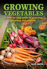 Growing Vegetables : A Step-by-step Guide to Planning, Planting and Produce - Alex Smith