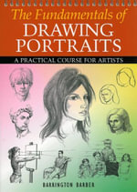 The Fundamentals of Drawing Portraits :  A Practical and Inspirational Course - Barrington Barber