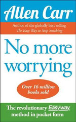 No More Worrying :  The Easy Way to a Worry-Free Life - Allen Carr