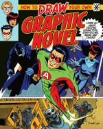 How to Draw Your Own Graphic Novel : Learn All about Creating Characters, Storytelling, Lettering and Inking - Frank Lee