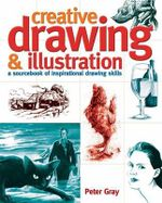 Creative Drawing & Illustration : A Sourcebook of Inspirational Drawing Skills - Peter Gray