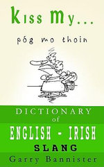 Kiss My ... : A Dictionary of English-Irish Slang - Garry Bannister