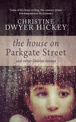 The House on Parkgate Street & Other Dublin Stories : & Other Dublin Stories - Christine Dwyer Hickey