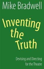 Inventing the Truth : Devising and Directing for the Theatre - Mike Bradwell