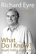 What Do I Know? : People, Politics and the Arts - Richard Eyre