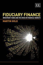 Fiduciary Finance : Investment Funds and the Crisis in Financial Markets - Martin Gold