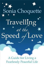 Travelling at the Speed of Love : A Guide for Living a Fearlessly Peaceful Life - Sonia Choquette