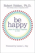 Be Happy : Release the Power of Happiness in You - Robert Holden