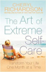 The Art of Extreme Self Care : Transform Your Life One Month at a Time - Cheryl Richardson