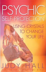 Psychic Self-protection : Using Crystals to Change Your Life - Judy H. Hall