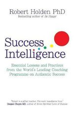 Success Intelligence : Essential Lessons and Practices from the World's Leading Coaching Programme on Authentic Success - Robert Holden