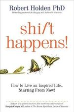 Shift Happens : How to Live an Inspired Life Starting from Now! - Robert Holden
