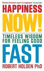 Happiness Now! : Timeless Wisdom for Feeling Good Fast - Robert Holden
