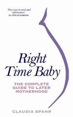 Right Time Baby : The Complete Guide to Later Motherhood - Claudia Spahr